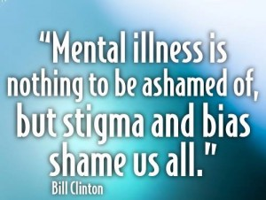 """Mental Illness is nothing to be ashmed of, but stigma and bias shame us all"" Bill Clinton"
